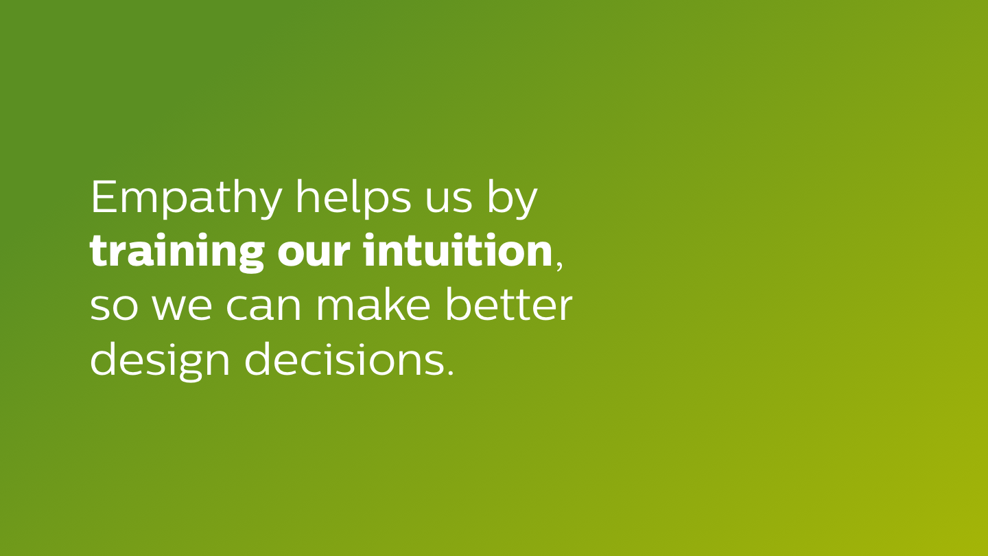 Empathy helps us by training our intuition, so we can make better design decisions.